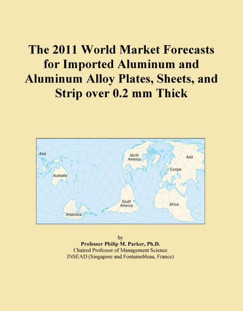 The 2011 World Market Forecasts for Imported Aluminum and Aluminum Alloy Plates, Sheets, and Strip over 0.2 mm Thick - Product Image