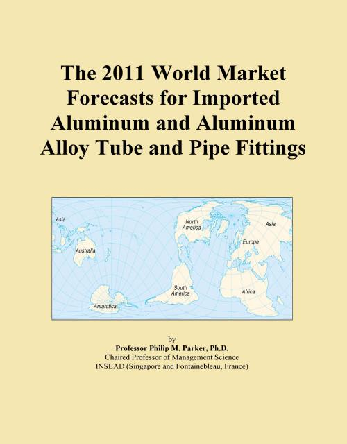 The 2011 World Market Forecasts for Imported Aluminum and Aluminum Alloy Tube and Pipe Fittings - Product Image