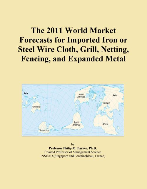 The 2011 World Market Forecasts for Imported Iron or Steel Wire Cloth, Grill, Netting, Fencing, and Expanded Metal - Product Image