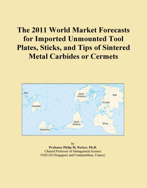 The 2011 World Market Forecasts for Imported Unmounted Tool Plates, Sticks, and Tips of Sintered Metal Carbides or Cermets - Product Image
