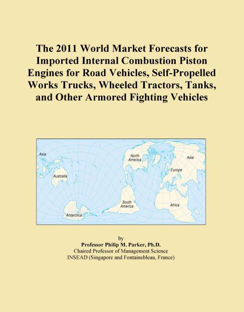 The 2011 World Market Forecasts for Imported Internal Combustion Piston Engines for Road Vehicles, Self-Propelled Works Trucks, Wheeled Tractors, Tanks, and Other Armored Fighting Vehicles - Product Image