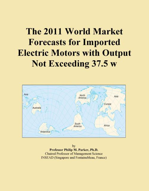 The 2011 World Market Forecasts for Imported Electric Motors with Output Not Exceeding 37.5 w - Product Image