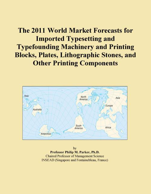 The 2011 World Market Forecasts for Imported Typesetting and Typefounding Machinery and Printing Blocks, Plates, Lithographic Stones, and Other Printing Components - Product Image