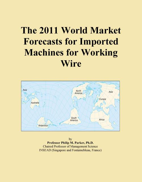 The 2011 World Market Forecasts for Imported Machines for Working Wire - Product Image