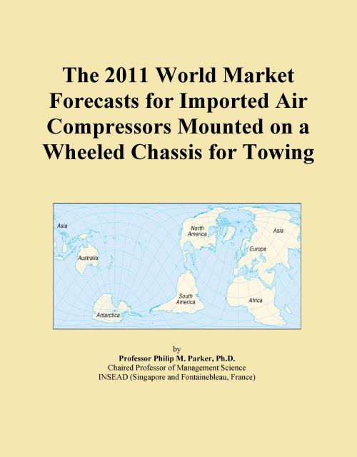 The 2011 World Market Forecasts for Imported Air Compressors Mounted on a Wheeled Chassis for Towing - Product Image