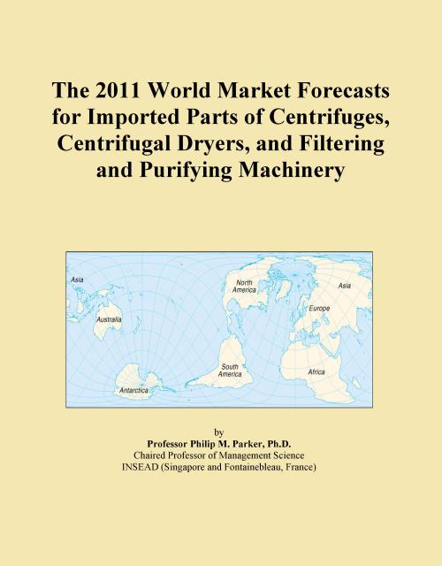 The 2011 World Market Forecasts for Imported Parts of Centrifuges, Centrifugal Dryers, and Filtering and Purifying Machinery - Product Image