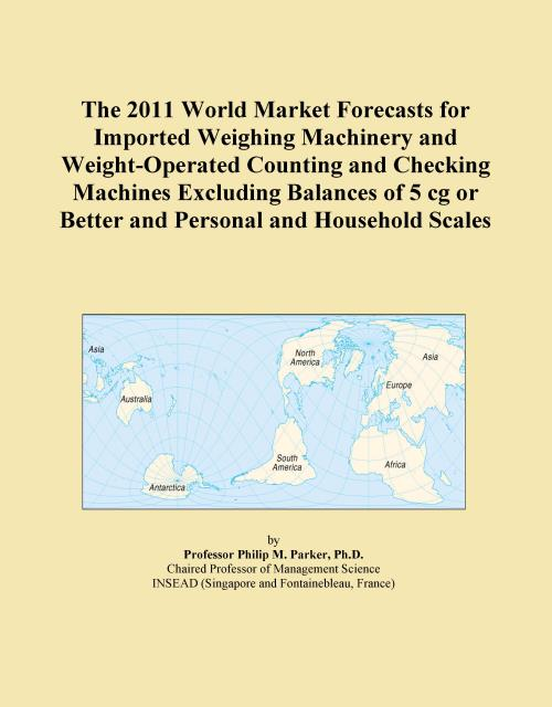 The 2011 World Market Forecasts for Imported Weighing Machinery and Weight-Operated Counting and Checking Machines Excluding Balances of 5 cg or Better and Personal and Household Scales - Product Image