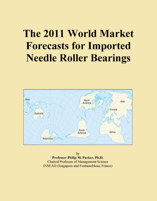 The 2011 World Market Forecasts for Imported Needle Roller Bearings - Product Image