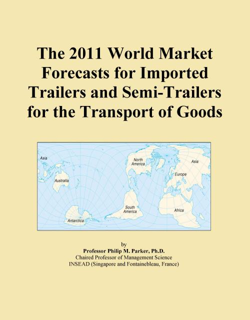 The 2011 World Market Forecasts for Imported Trailers and Semi-Trailers for the Transport of Goods - Product Image