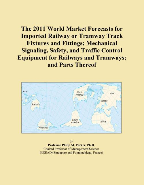 The 2011 World Market Forecasts for Imported Railway or Tramway Track Fixtures and Fittings; Mechanical Signaling, Safety, and Traffic Control Equipment for Railways and Tramways; and Parts Thereof - Product Image