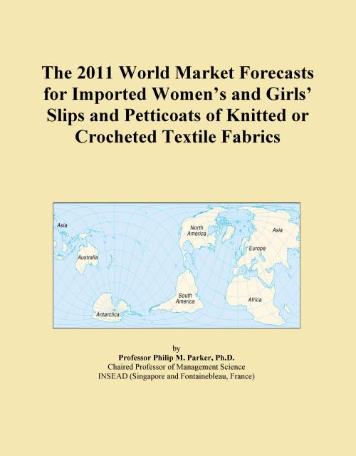 The 2011 World Market Forecasts for Imported Women's and Girls' Slips and Petticoats of Knitted or Crocheted Textile Fabrics - Product Image