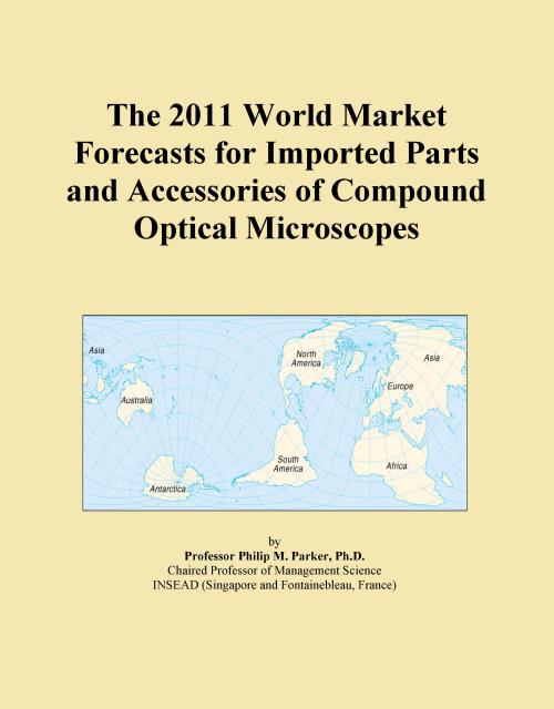 The 2011 World Market Forecasts for Imported Parts and Accessories of Compound Optical Microscopes - Product Image