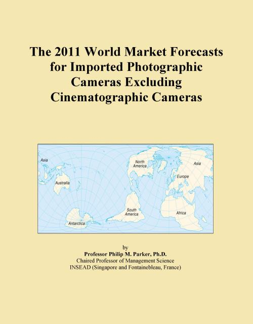 The 2011 World Market Forecasts for Imported Photographic Cameras Excluding Cinematographic Cameras - Product Image