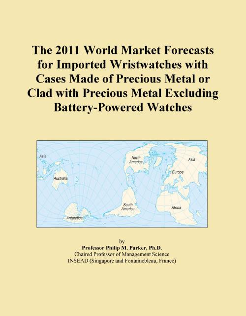 The 2011 World Market Forecasts for Imported Wristwatches with Cases Made of Precious Metal or Clad with Precious Metal Excluding Battery-Powered Watches - Product Image