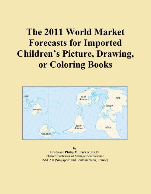 The 2011 World Market Forecasts for Imported Children's Picture, Drawing, or Coloring Books - Product Image