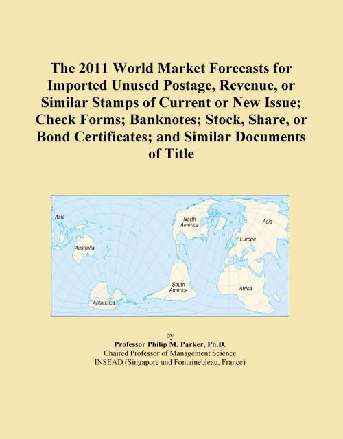 The 2011 World Market Forecasts for Imported Unused Postage, Revenue, or Similar Stamps of Current or New Issue; Check Forms; Banknotes; Stock, Share, or Bond Certificates; and Similar Documents of Title - Product Image