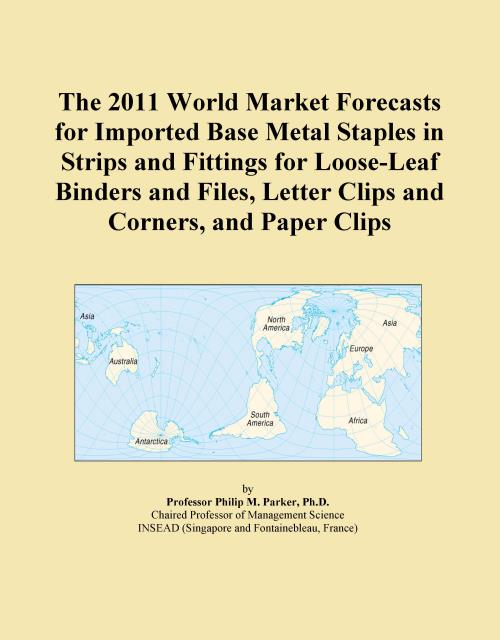 The 2011 World Market Forecasts for Imported Base Metal Staples in Strips and Fittings for Loose-Leaf Binders and Files, Letter Clips and Corners, and Paper Clips - Product Image