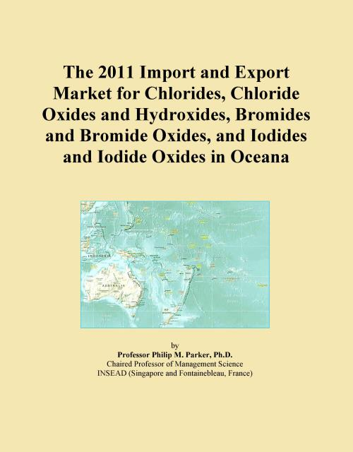 The 2011 Import and Export Market for Chlorides, Chloride Oxides and Hydroxides, Bromides and Bromide Oxides, and Iodides and Iodide Oxides in Oceana - Product Image