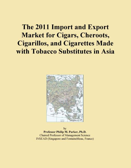 The 2011 Import and Export Market for Cigars, Cheroots, Cigarillos, and Cigarettes Made with Tobacco Substitutes in Asia - Product Image