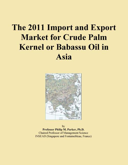 The 2011 Import and Export Market for Crude Palm Kernel or Babassu Oil in Asia - Product Image