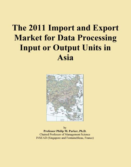 The 2011 Import and Export Market for Data Processing Input or Output Units in Asia - Product Image