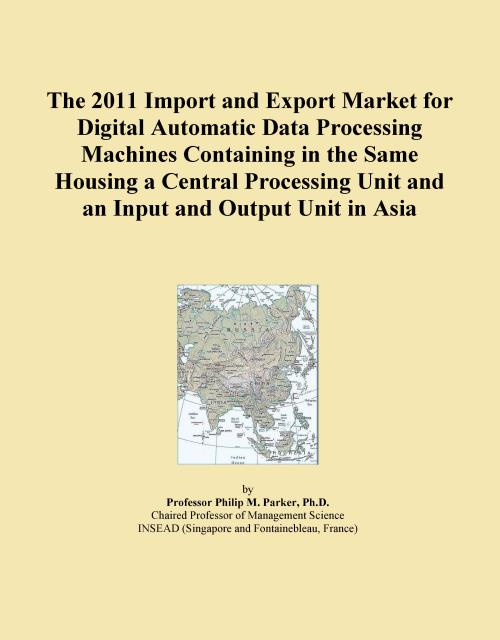 The 2011 Import and Export Market for Digital Automatic Data Processing Machines Containing in the Same Housing a Central Processing Unit and an Input and Output Unit in Asia - Product Image