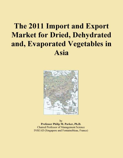 The 2011 Import and Export Market for Dried, Dehydrated and, Evaporated Vegetables in Asia - Product Image