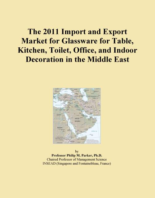 The 2011 Import and Export Market for Glassware for Table, Kitchen, Toilet, Office, and Indoor Decoration in the Middle East - Product Image