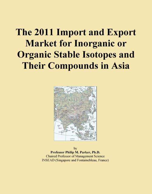 The 2011 Import and Export Market for Inorganic or Organic Stable Isotopes and Their Compounds in Asia - Product Image