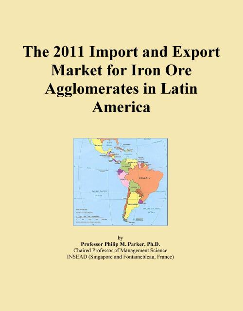The 2011 Import and Export Market for Iron Ore Agglomerates in Latin America - Product Image