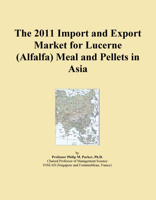 The 2011 Import and Export Market for Lucerne (Alfalfa) Meal and Pellets in Asia - Product Image