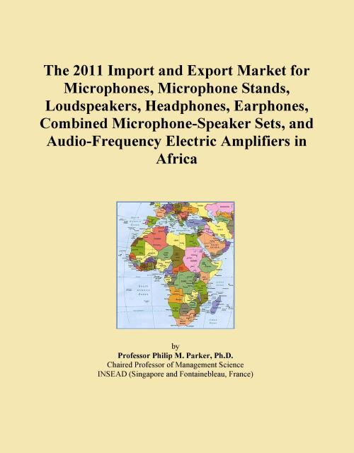 The 2011 Import and Export Market for Microphones, Microphone Stands, Loudspeakers, Headphones, Earphones, Combined Microphone-Speaker Sets, and Audio-Frequency Electric Amplifiers in Africa - Product Image