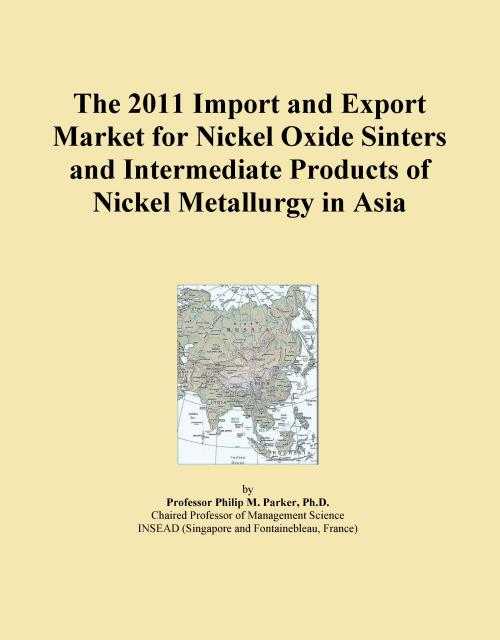 The 2011 Import and Export Market for Nickel Oxide Sinters and Intermediate Products of Nickel Metallurgy in Asia - Product Image