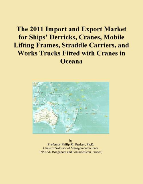 The 2011 Import and Export Market for Ships' Derricks, Cranes, Mobile Lifting Frames, Straddle Carriers, and Works Trucks Fitted with Cranes in Oceana - Product Image
