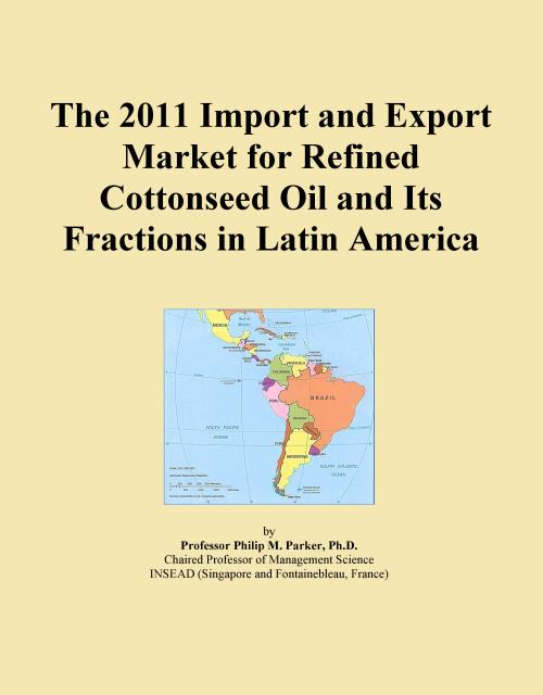 The 2011 Import and Export Market for Refined Cottonseed Oil and Its Fractions in Latin America - Product Image