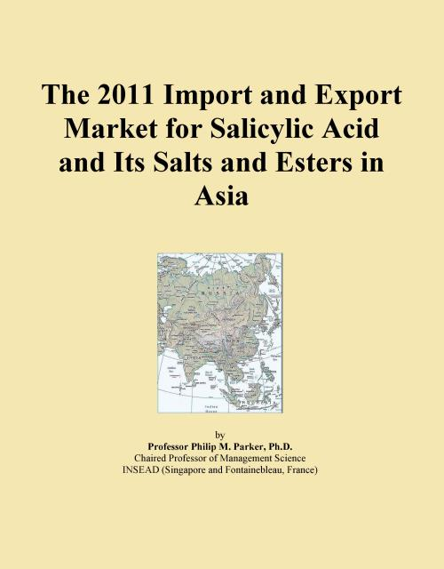 The 2011 Import and Export Market for Salicylic Acid and Its Salts and Esters in Asia - Product Image