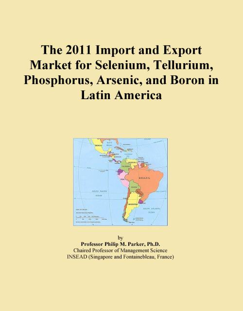 The 2011 Import and Export Market for Selenium, Tellurium, Phosphorus, Arsenic, and Boron in Latin America - Product Image