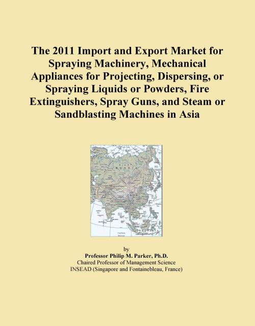 The 2011 Import and Export Market for Spraying Machinery, Mechanical Appliances for Projecting, Dispersing, or Spraying Liquids or Powders, Fire Extinguishers, Spray Guns, and Steam or Sandblasting Machines in Asia - Product Image