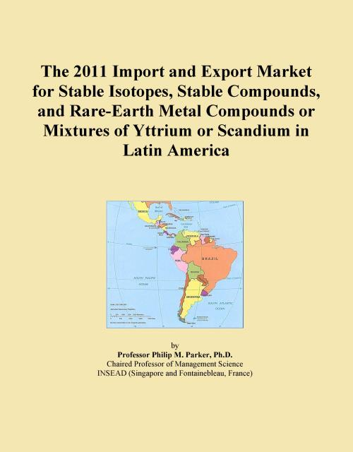 The 2011 Import and Export Market for Stable Isotopes, Stable Compounds, and Rare-Earth Metal Compounds or Mixtures of Yttrium or Scandium in Latin America - Product Image