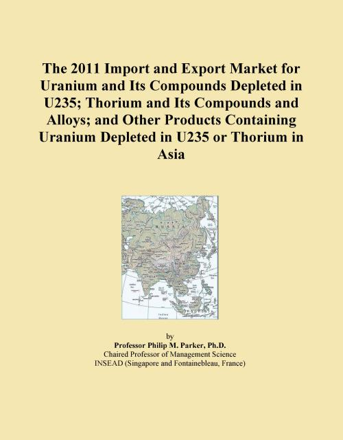 The 2011 Import and Export Market for Uranium and Its Compounds Depleted in U235; Thorium and Its Compounds and Alloys; and Other Products Containing Uranium Depleted in U235 or Thorium in Asia - Product Image