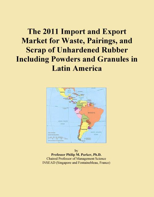 The 2011 Import and Export Market for Waste, Pairings, and Scrap of Unhardened Rubber Including Powders and Granules in Latin America - Product Image