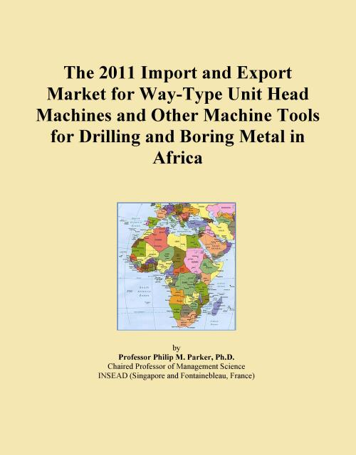 The 2011 Import and Export Market for Way-Type Unit Head Machines and Other Machine Tools for Drilling and Boring Metal in Africa - Product Image