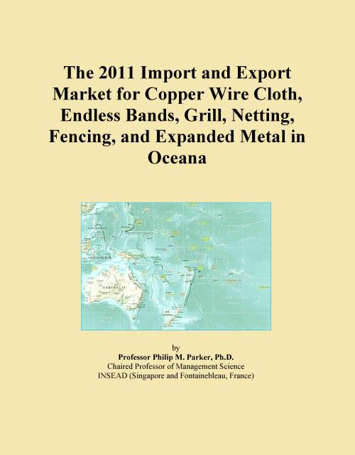 The 2011 Import and Export Market for Copper Wire Cloth, Endless Bands, Grill, Netting, Fencing, and Expanded Metal in Oceana - Product Image