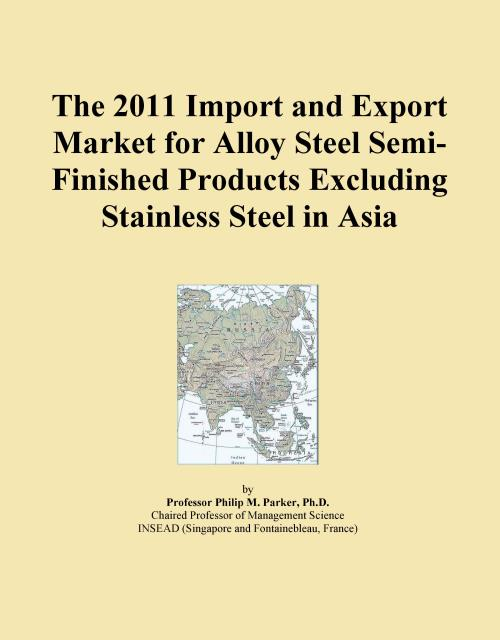 The 2011 Import and Export Market for Alloy Steel Semi-Finished Products Excluding Stainless Steel in Asia - Product Image