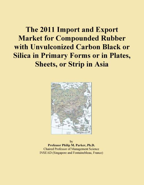 The 2011 Import and Export Market for Compounded Rubber with Unvulconized Carbon Black or Silica in Primary Forms or in Plates, Sheets, or Strip in Asia - Product Image