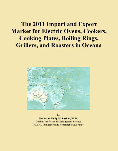 The 2011 Import and Export Market for Electric Ovens, Cookers, Cooking Plates, Boiling Rings, Grillers, and Roasters in Oceana - Product Image
