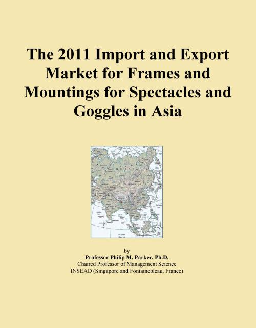 The 2011 Import and Export Market for Frames and Mountings for Spectacles and Goggles in Asia - Product Image