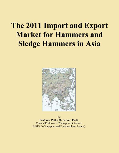 The 2011 Import and Export Market for Hammers and Sledge Hammers in Asia - Product Image