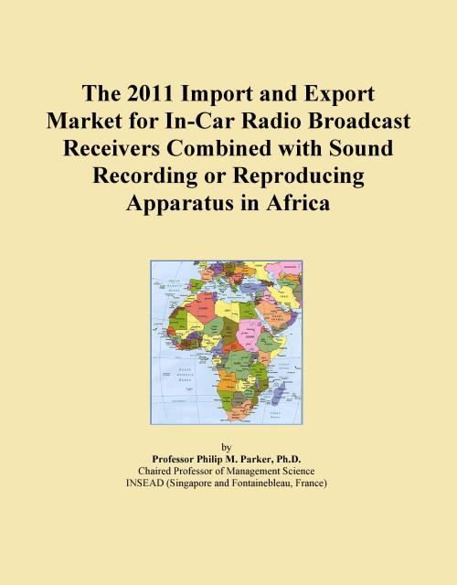 The 2011 Import and Export Market for In-Car Radio Broadcast Receivers Combined with Sound Recording or Reproducing Apparatus in Africa - Product Image