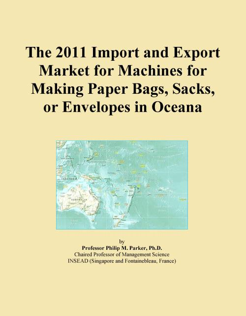 The 2011 Import and Export Market for Machines for Making Paper Bags, Sacks, or Envelopes in Oceana - Product Image